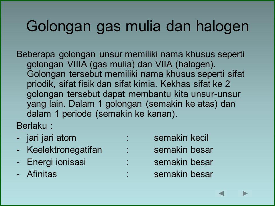 Golongan gas mulia dan halogen Beberapa golongan unsur memiliki nama khusus seperti golongan VIIIA (gas mulia) dan VIIA (halogen). Golongan tersebut m