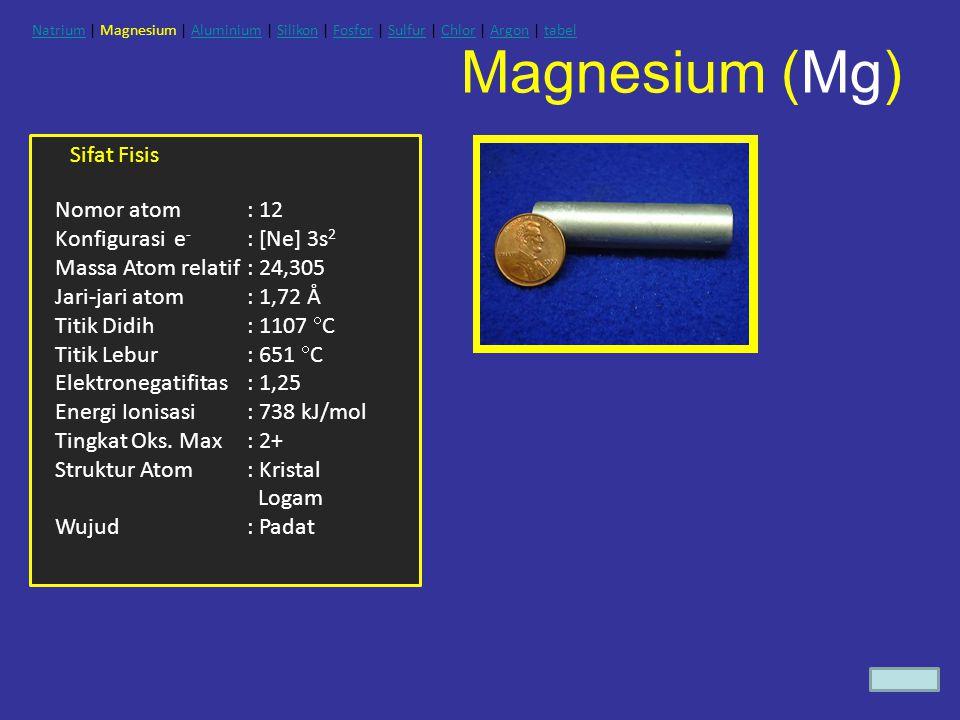 Magnesium (Mg) Sifat Fisis Nomor atom : 12 Konfigurasi e - : [Ne] 3s 2 Massa Atom relatif: 24,305 Jari-jari atom: 1,72 Å Titik Didih: 1107  C Titik L