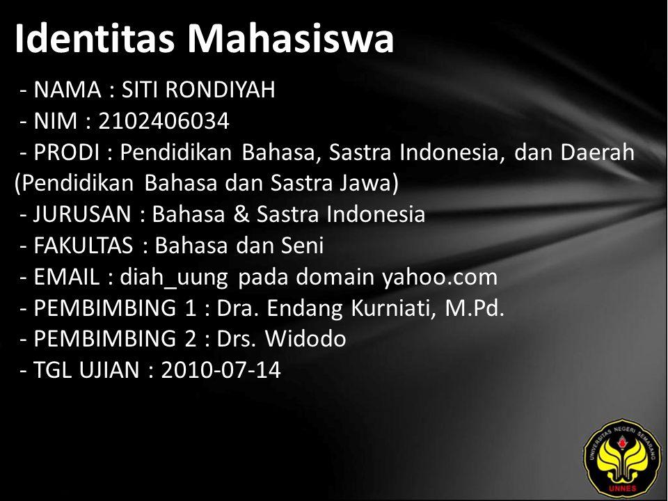 Identitas Mahasiswa - NAMA : SITI RONDIYAH - NIM : 2102406034 - PRODI : Pendidikan Bahasa, Sastra Indonesia, dan Daerah (Pendidikan Bahasa dan Sastra Jawa) - JURUSAN : Bahasa & Sastra Indonesia - FAKULTAS : Bahasa dan Seni - EMAIL : diah_uung pada domain yahoo.com - PEMBIMBING 1 : Dra.