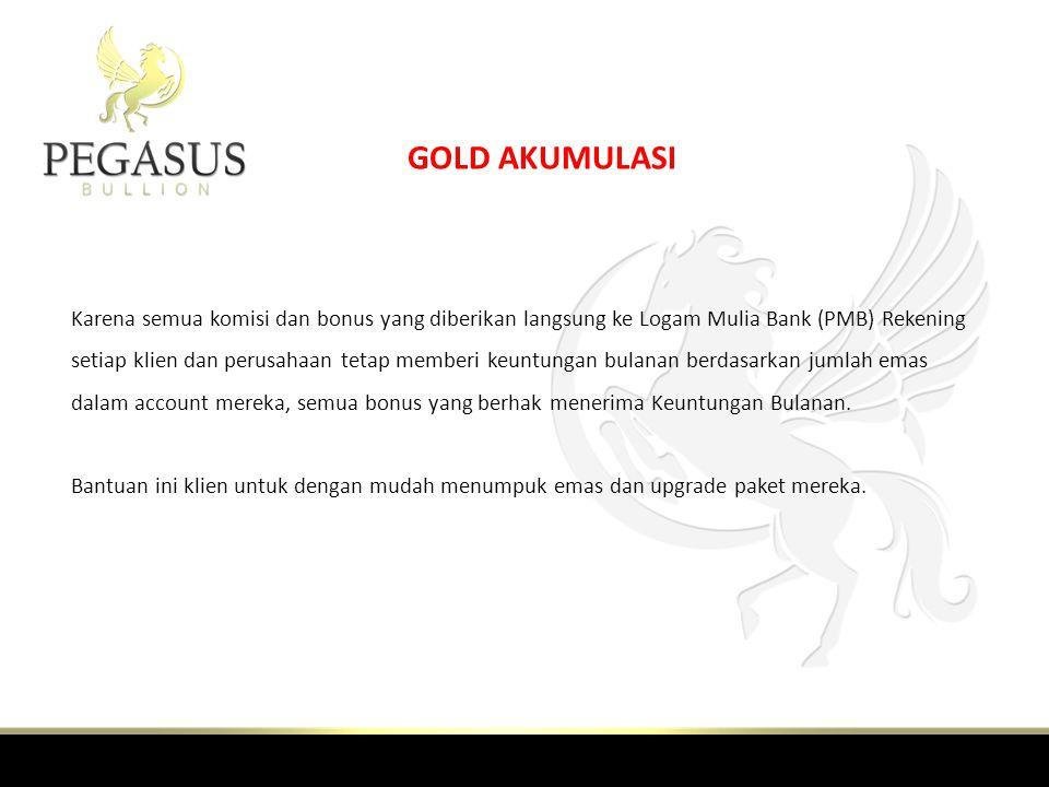 GOLD AKUMULASI Karena semua komisi dan bonus yang diberikan langsung ke Logam Mulia Bank (PMB) Rekening setiap klien dan perusahaan tetap memberi keuntungan bulanan berdasarkan jumlah emas dalam account mereka, semua bonus yang berhak menerima Keuntungan Bulanan.
