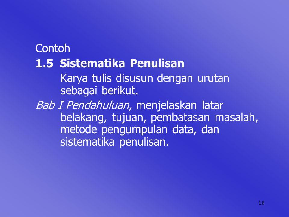 18 Contoh 1.5 Sistematika Penulisan Karya tulis disusun dengan urutan sebagai berikut. Bab I Pendahuluan, menjelaskan latar belakang, tujuan, pembatas