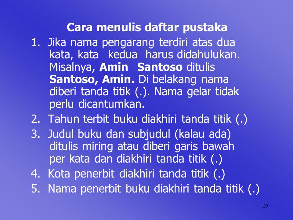 26 Cara menulis daftar pustaka 1. Jika nama pengarang terdiri atas dua kata, kata kedua harus didahulukan. Misalnya, Amin Santoso ditulis Santoso, Ami