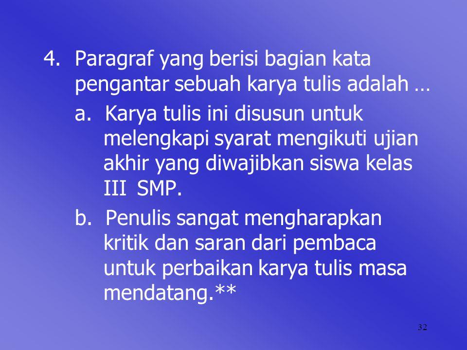 32 4.Paragraf yang berisi bagian kata pengantar sebuah karya tulis adalah … a. Karya tulis ini disusun untuk melengkapi syarat mengikuti ujian akhir y