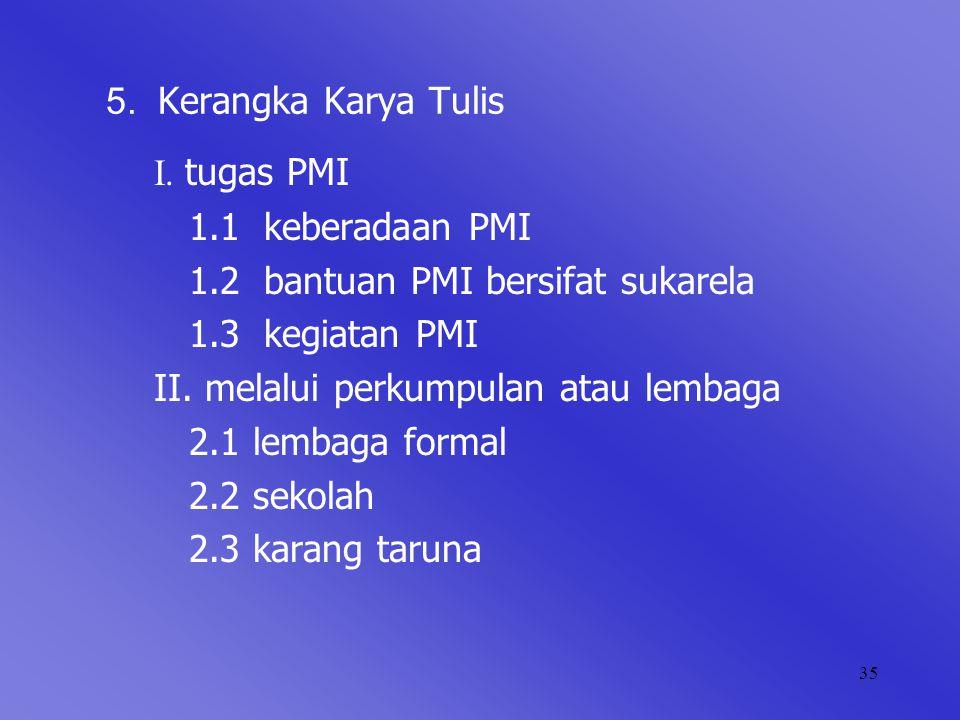 35 5. Kerangka Karya Tulis I. tugas PMI 1.1 keberadaan PMI 1.2 bantuan PMI bersifat sukarela 1.3 kegiatan PMI II. melalui perkumpulan atau lembaga 2.1