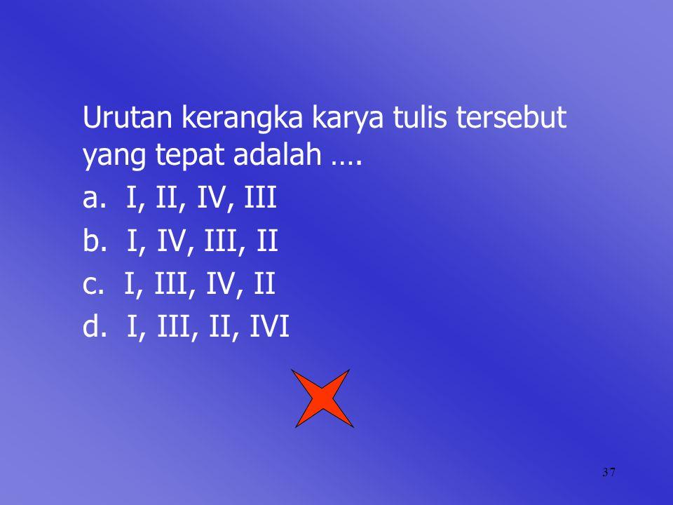 37 Urutan kerangka karya tulis tersebut yang tepat adalah …. a. I, II, IV, III b. I, IV, III, II c. I, III, IV, II d. I, III, II, IVI