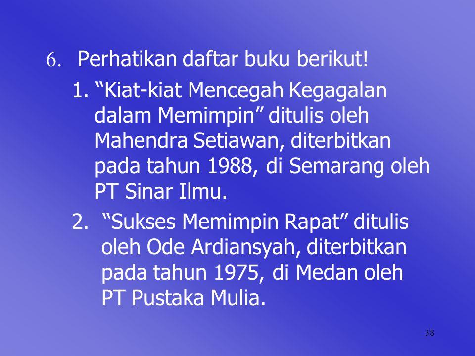 "38 6. Perhatikan daftar buku berikut! 1. ""Kiat-kiat Mencegah Kegagalan dalam Memimpin"" ditulis oleh Mahendra Setiawan, diterbitkan pada tahun 1988, di"