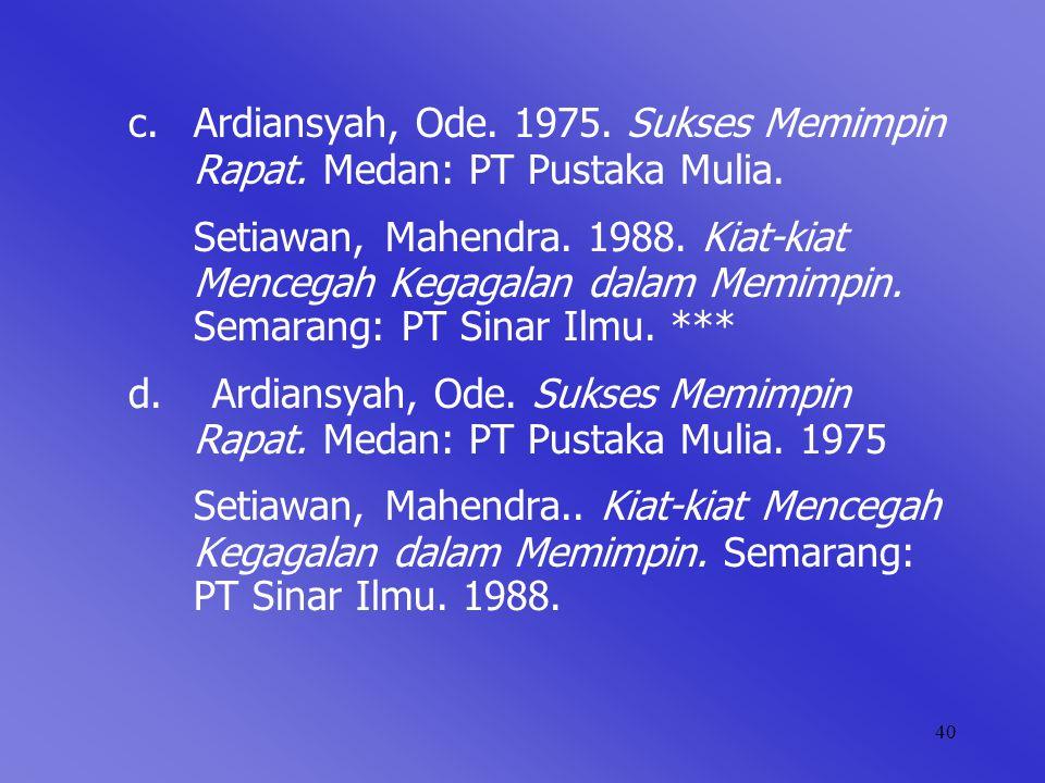 40 c. Ardiansyah, Ode. 1975. Sukses Memimpin Rapat. Medan: PT Pustaka Mulia. Setiawan, Mahendra. 1988. Kiat-kiat Mencegah Kegagalan dalam Memimpin. Se