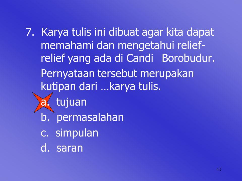 41 7. Karya tulis ini dibuat agar kita dapat memahami dan mengetahui relief- relief yang ada di Candi Borobudur. Pernyataan tersebut merupakan kutipan