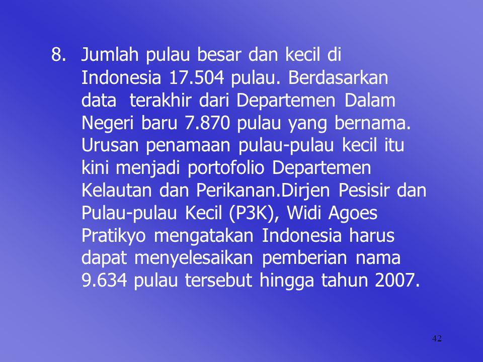 42 8. Jumlah pulau besar dan kecil di Indonesia 17.504 pulau. Berdasarkan data terakhir dari Departemen Dalam Negeri baru 7.870 pulau yang bernama. Ur