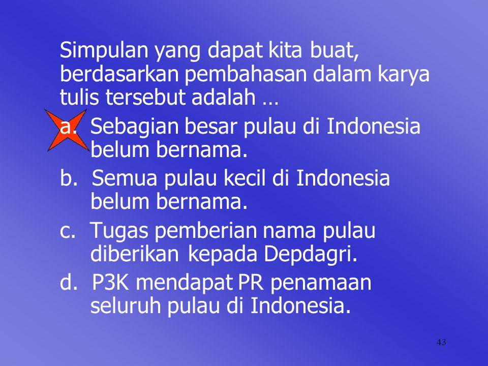 43 Simpulan yang dapat kita buat, berdasarkan pembahasan dalam karya tulis tersebut adalah … a. Sebagian besar pulau di Indonesia belum bernama. b. Se