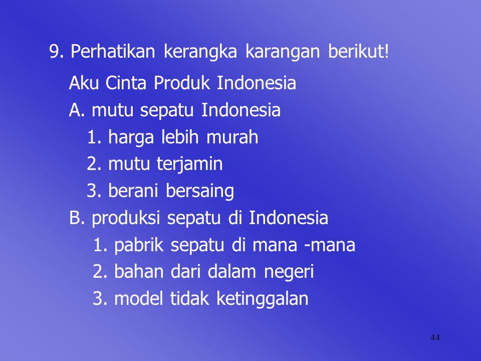44 9. Perhatikan kerangka karangan berikut! Aku Cinta Produk Indonesia A. mutu sepatu Indonesia 1. harga lebih murah 2. mutu terjamin 3. berani bersai