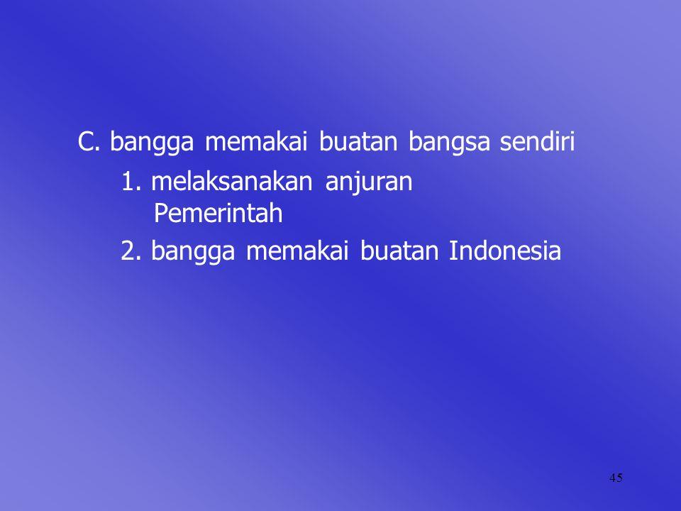 45 C. bangga memakai buatan bangsa sendiri 1. melaksanakan anjuran Pemerintah 2. bangga memakai buatan Indonesia