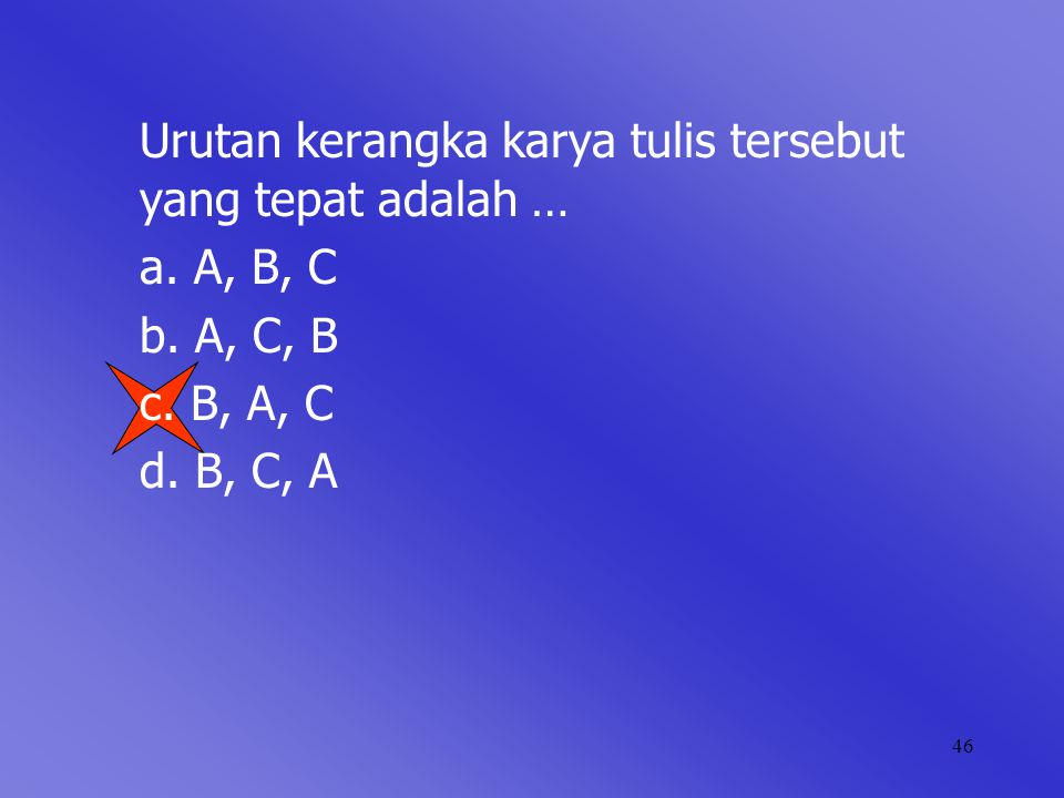 46 Urutan kerangka karya tulis tersebut yang tepat adalah … a. A, B, C b. A, C, B c. B, A, C d. B, C, A