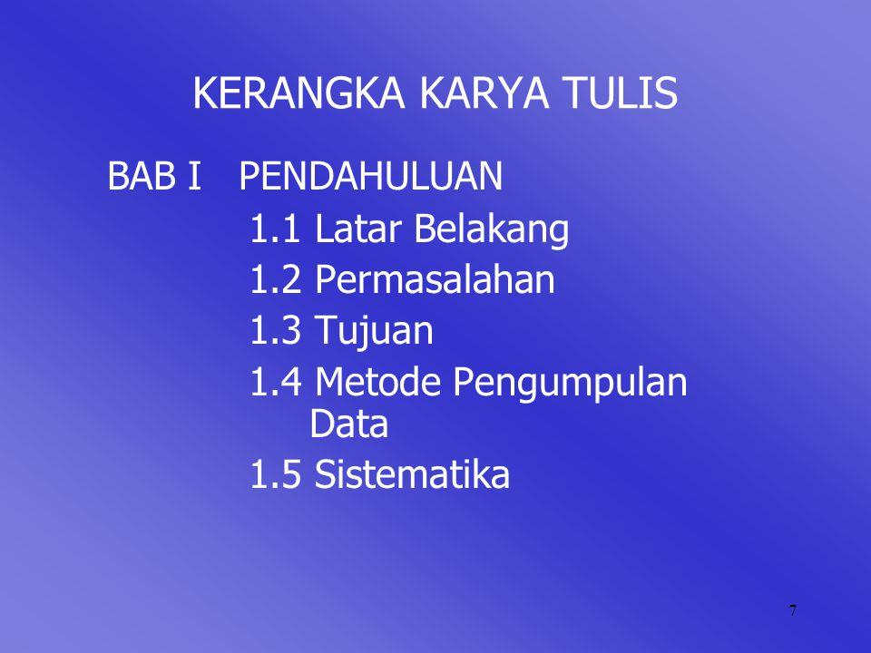 7 KERANGKA KARYA TULIS BAB I PENDAHULUAN 1.1 Latar Belakang 1.2 Permasalahan 1.3 Tujuan 1.4 Metode Pengumpulan Data 1.5 Sistematika