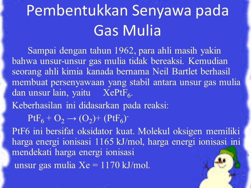 Pembentukkan Senyawa pada Gas Mulia Sampai dengan tahun 1962, para ahli masih yakin bahwa unsur-unsur gas mulia tidak bereaksi. Kemudian seorang ahli