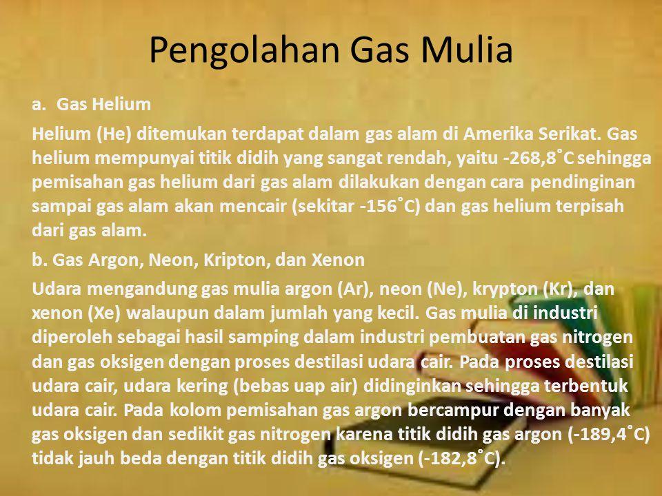 Pengolahan Gas Mulia a. Gas Helium Helium (He) ditemukan terdapat dalam gas alam di Amerika Serikat. Gas helium mempunyai titik didih yang sangat rend