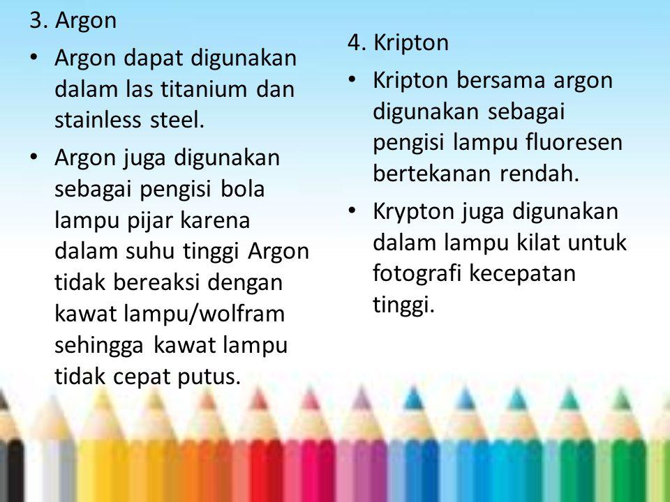 3. Argon Argon dapat digunakan dalam las titanium dan stainless steel. Argon juga digunakan sebagai pengisi bola lampu pijar karena dalam suhu tinggi