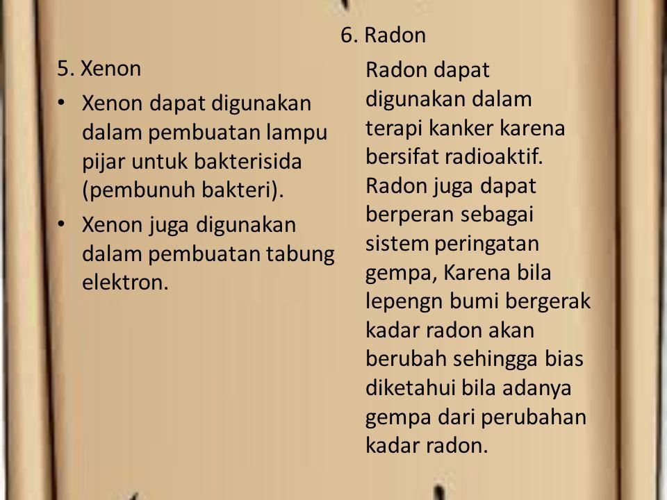5. Xenon Xenon dapat digunakan dalam pembuatan lampu pijar untuk bakterisida (pembunuh bakteri). Xenon juga digunakan dalam pembuatan tabung elektron.