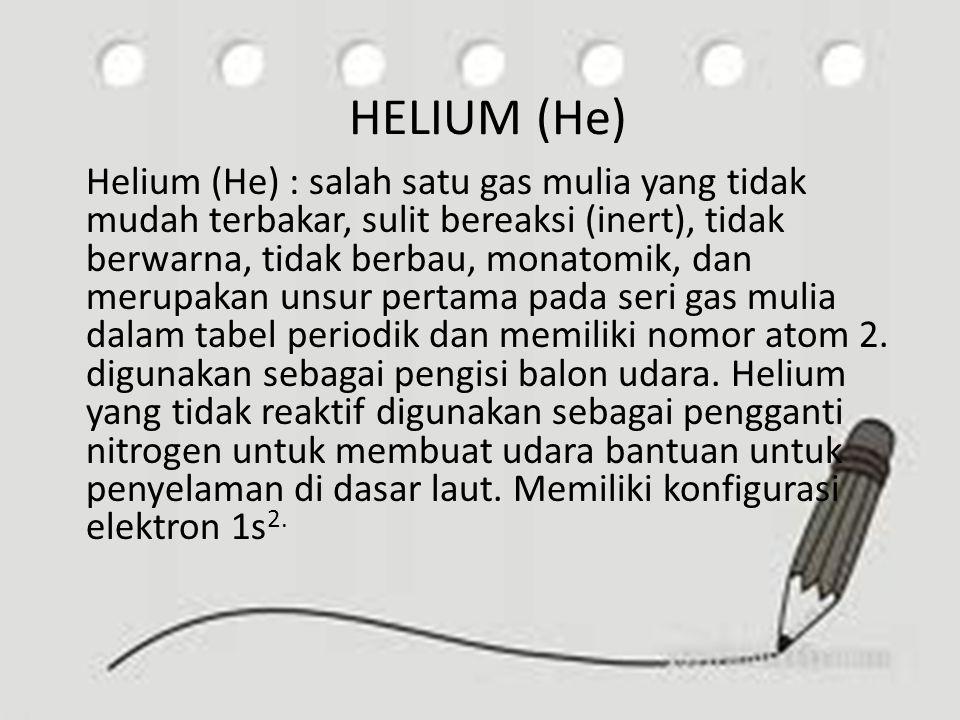 HELIUM (He) Helium (He) : salah satu gas mulia yang tidak mudah terbakar, sulit bereaksi (inert), tidak berwarna, tidak berbau, monatomik, dan merupak