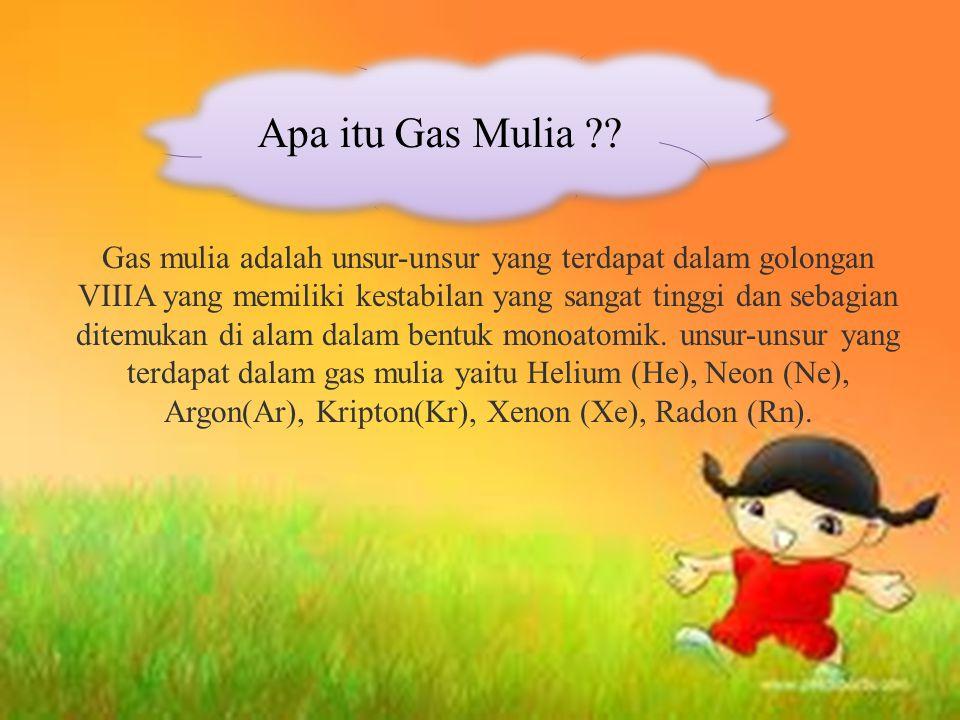 Gas mulia adalah unsur-unsur yang terdapat dalam golongan VIIIA yang memiliki kestabilan yang sangat tinggi dan sebagian ditemukan di alam dalam bentuk monoatomik.