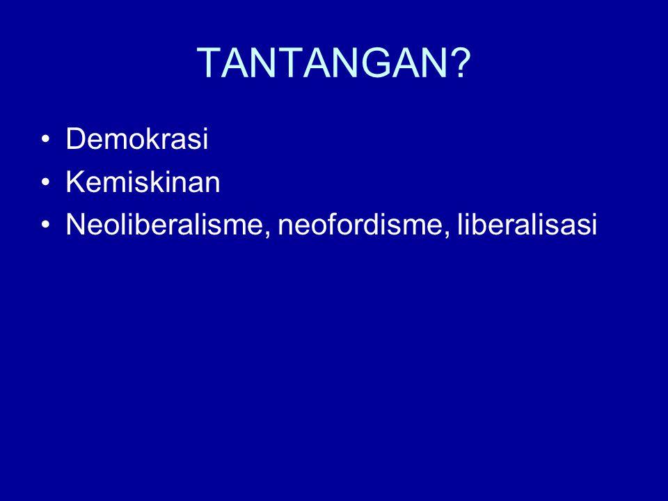 TANTANGAN? Demokrasi Kemiskinan Neoliberalisme, neofordisme, liberalisasi