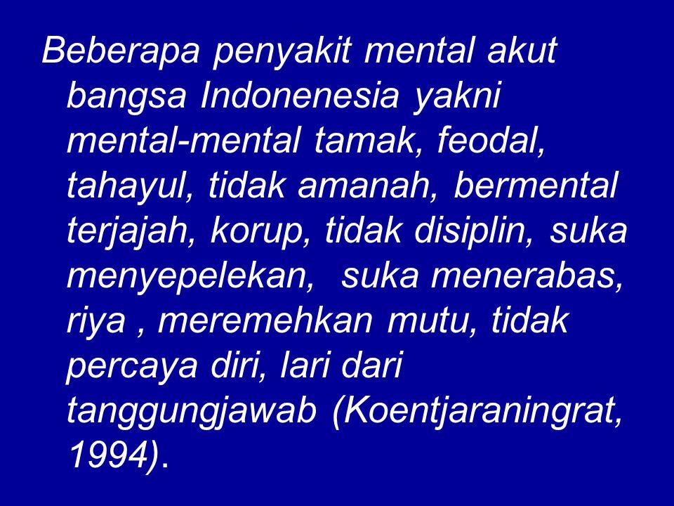 Beberapa penyakit mental akut bangsa Indonenesia yakni mental-mental tamak, feodal, tahayul, tidak amanah, bermental terjajah, korup, tidak disiplin, suka menyepelekan, suka menerabas, riya, meremehkan mutu, tidak percaya diri, lari dari tanggungjawab (Koentjaraningrat, 1994).
