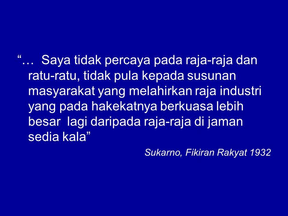 … Saya tidak percaya pada raja-raja dan ratu-ratu, tidak pula kepada susunan masyarakat yang melahirkan raja industri yang pada hakekatnya berkuasa lebih besar lagi daripada raja-raja di jaman sedia kala Sukarno, Fikiran Rakyat 1932