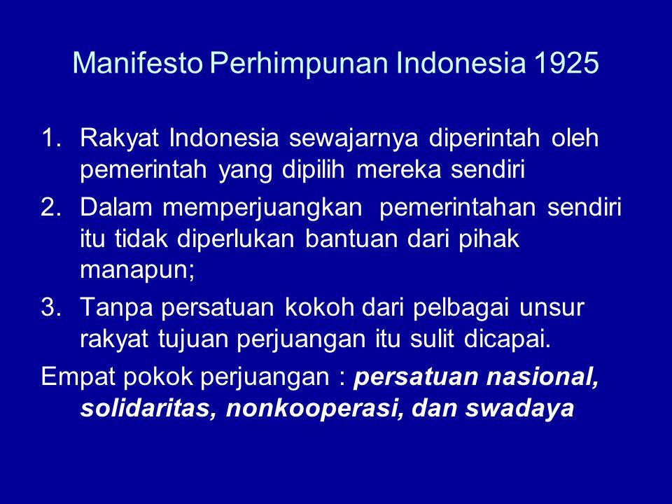 Manifesto Perhimpunan Indonesia 1925 1.Rakyat Indonesia sewajarnya diperintah oleh pemerintah yang dipilih mereka sendiri 2.Dalam memperjuangkan pemerintahan sendiri itu tidak diperlukan bantuan dari pihak manapun; 3.Tanpa persatuan kokoh dari pelbagai unsur rakyat tujuan perjuangan itu sulit dicapai.