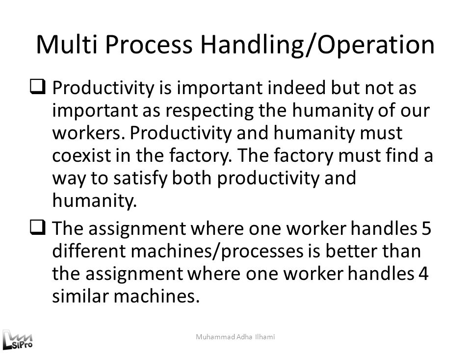 Multi Process Handling/Operation  Productivity is important indeed but not as important as respecting the humanity of our workers. Productivity and h