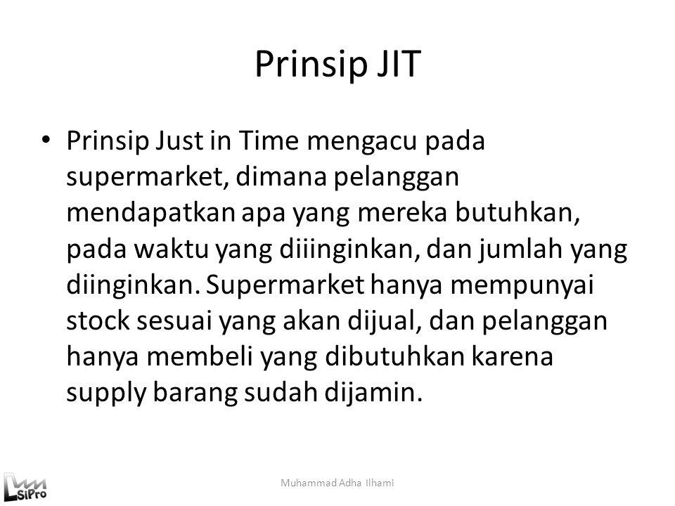 Prinsip JIT Prinsip Just in Time mengacu pada supermarket, dimana pelanggan mendapatkan apa yang mereka butuhkan, pada waktu yang diiinginkan, dan jum