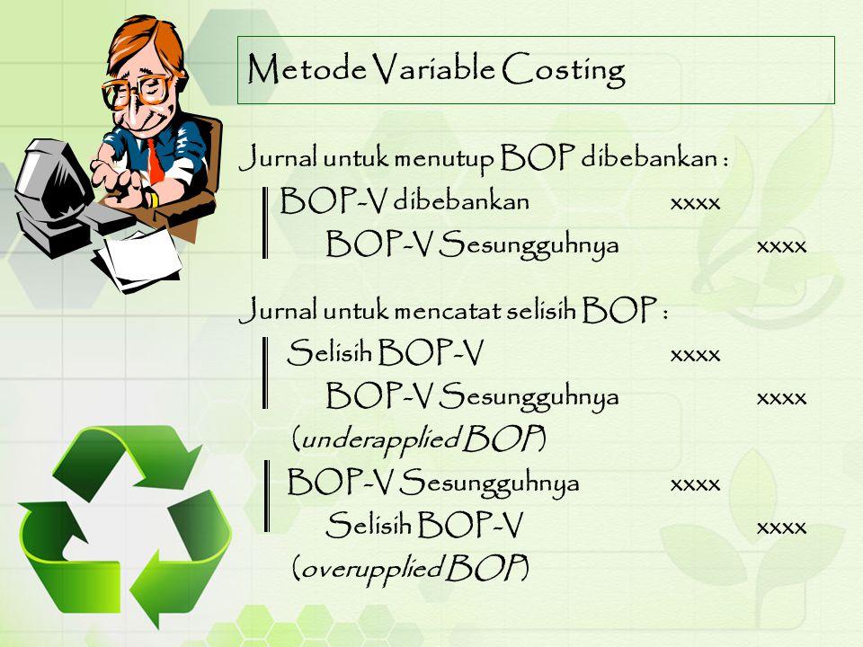 Metode Variable Costing Jurnal untuk menutup BOP dibebankan : BOP-V dibebankanxxxx BOP-V Sesungguhnyaxxxx Jurnal untuk mencatat selisih BOP : Selisih