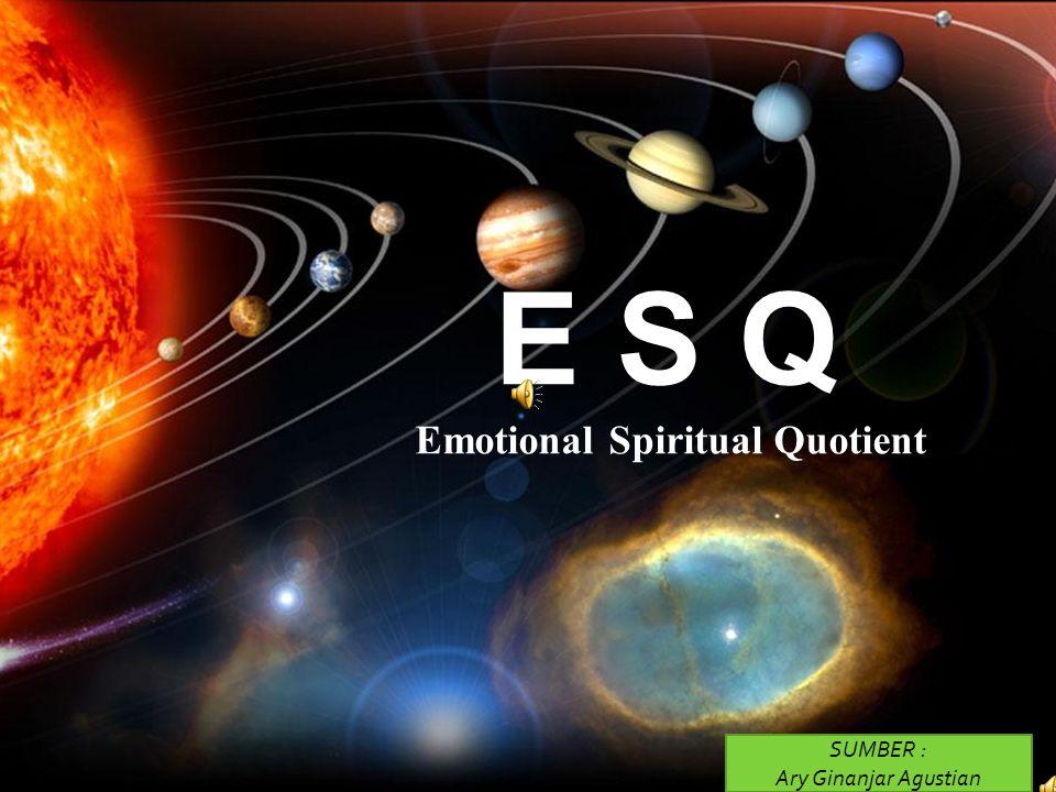 E S Q Emotional Spiritual Quotient SUMBER : Ary Ginanjar Agustian