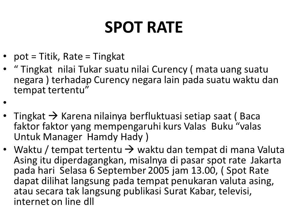 SPOT RATE pot = Titik, Rate = Tingkat Tingkat nilai Tukar suatu nilai Curency ( mata uang suatu negara ) terhadap Curency negara lain pada suatu waktu dan tempat tertentu Tingkat  Karena nilainya berfluktuasi setiap saat ( Baca faktor faktor yang mempengaruhi kurs Valas Buku valas Untuk Manager Hamdy Hady ) Waktu / tempat tertentu  waktu dan tempat di mana Valuta Asing itu diperdagangkan, misalnya di pasar spot rate Jakarta pada hari Selasa 6 September 2005 jam 13.00, ( Spot Rate dapat dilihat langsung pada tempat penukaran valuta asing, atau secara tak langsung publikasi Surat Kabar, televisi, internet on line dll