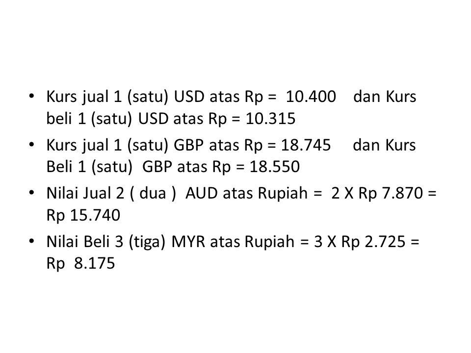 Kurs jual 1 (satu) USD atas Rp = 10.400 dan Kurs beli 1 (satu) USD atas Rp = 10.315 Kurs jual 1 (satu) GBP atas Rp = 18.745 dan Kurs Beli 1 (satu) GBP atas Rp = 18.550 Nilai Jual 2 ( dua ) AUD atas Rupiah = 2 X Rp 7.870 = Rp 15.740 Nilai Beli 3 (tiga) MYR atas Rupiah = 3 X Rp 2.725 = Rp 8.175