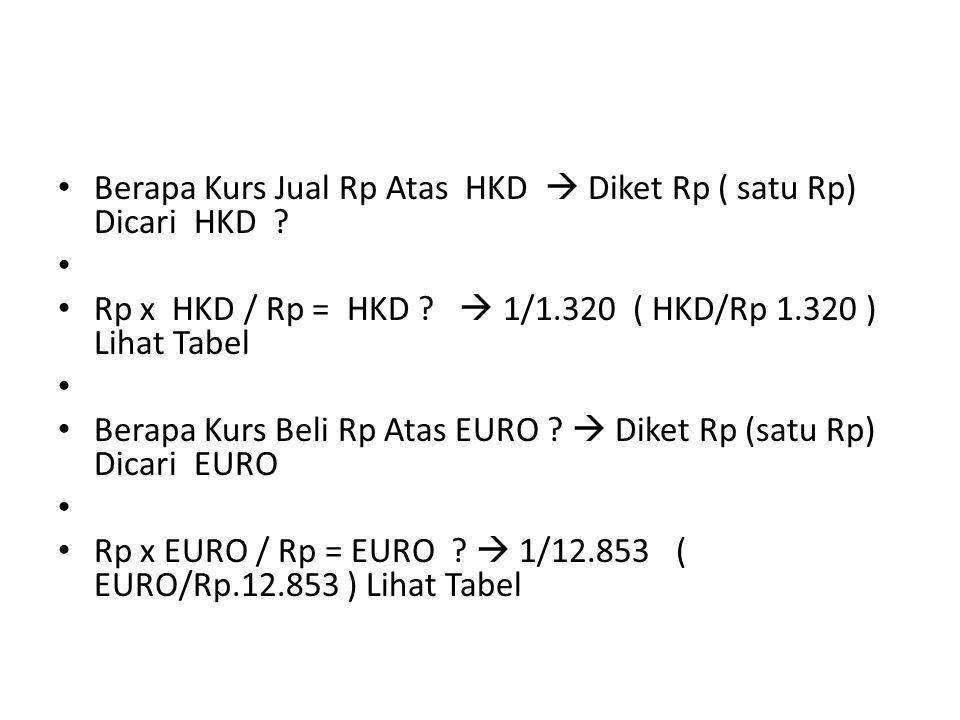 Berapa Kurs Jual Rp Atas HKD  Diket Rp ( satu Rp) Dicari HKD ? Rp x HKD / Rp = HKD ?  1/1.320 ( HKD/Rp 1.320 ) Lihat Tabel Berapa Kurs Beli Rp Atas