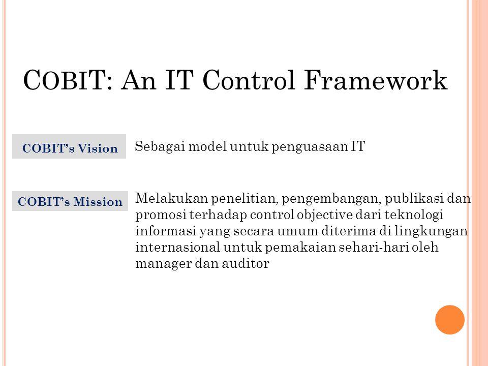 IT Processes IT Resources IT Resources Business Requirements  Data  Information Systems  Technology  Facilities  Human Resources  Plan and Organise (Perencanaan & Org.)  Acquire and Implement (Pengadaan & Implementasi)  Deliver and Support (Pengantaran & dukungan)  Monitor and Evaluate (Pengawasan &Evaluasi)  Effectiveness(efektifitas)  Efficiency (Efisiensi)  Confidentiality (Rahasia)  Integrity (Integritas)  Availability (Ketersediaan)  Compliance (Pemenuhan)  Information Reliability (Kehandalan Informasi ) C OBI T Framework Bagaimana hubungannya?