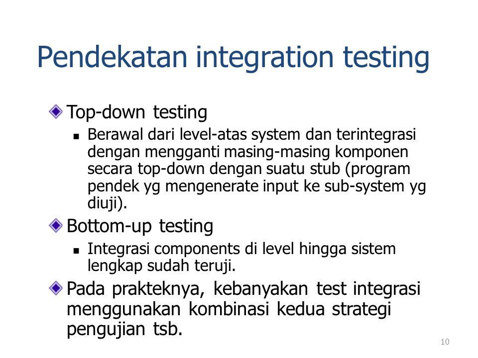 Pendekatan integration testing Top-down testing Berawal dari level-atas system dan terintegrasi dengan mengganti masing-masing komponen secara top-dow