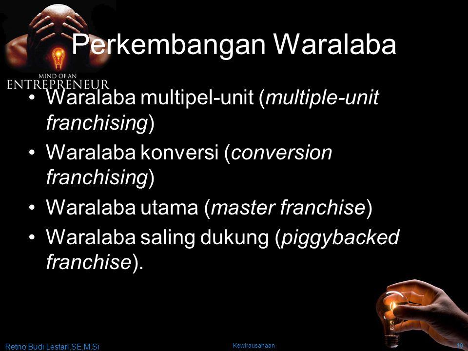 Retno Budi Lestari,SE,M.Si Kewirausahaan10 Perkembangan Waralaba Waralaba multipel-unit (multiple-unit franchising) Waralaba konversi (conversion franchising) Waralaba utama (master franchise) Waralaba saling dukung (piggybacked franchise).