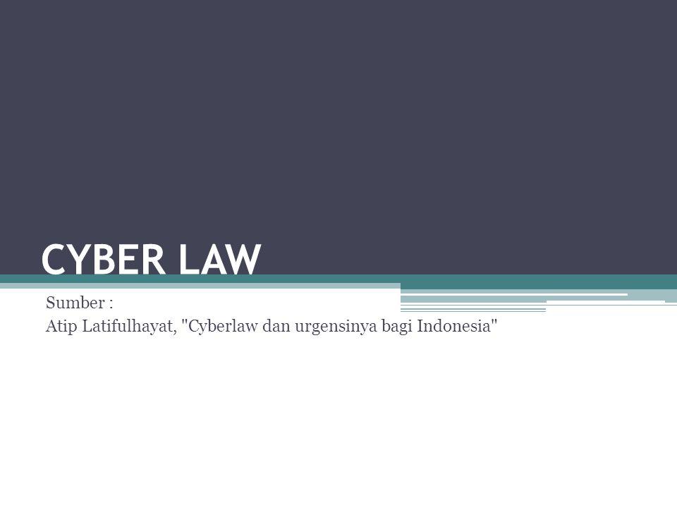 CYBER LAW Sumber : Atip Latifulhayat, Cyberlaw dan urgensinya bagi Indonesia