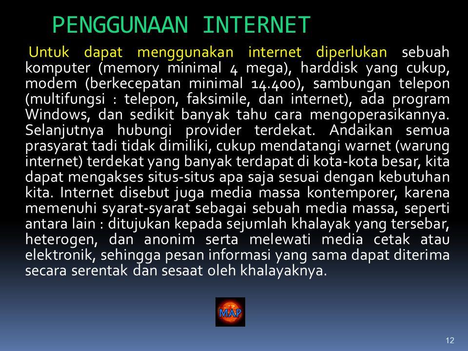 12 PENGGUNAAN INTERNET Untuk dapat menggunakan internet diperlukan sebuah komputer (memory minimal 4 mega), harddisk yang cukup, modem (berkecepatan minimal 14.400), sambungan telepon (multifungsi : telepon, faksimile, dan internet), ada program Windows, dan sedikit banyak tahu cara mengoperasikannya.