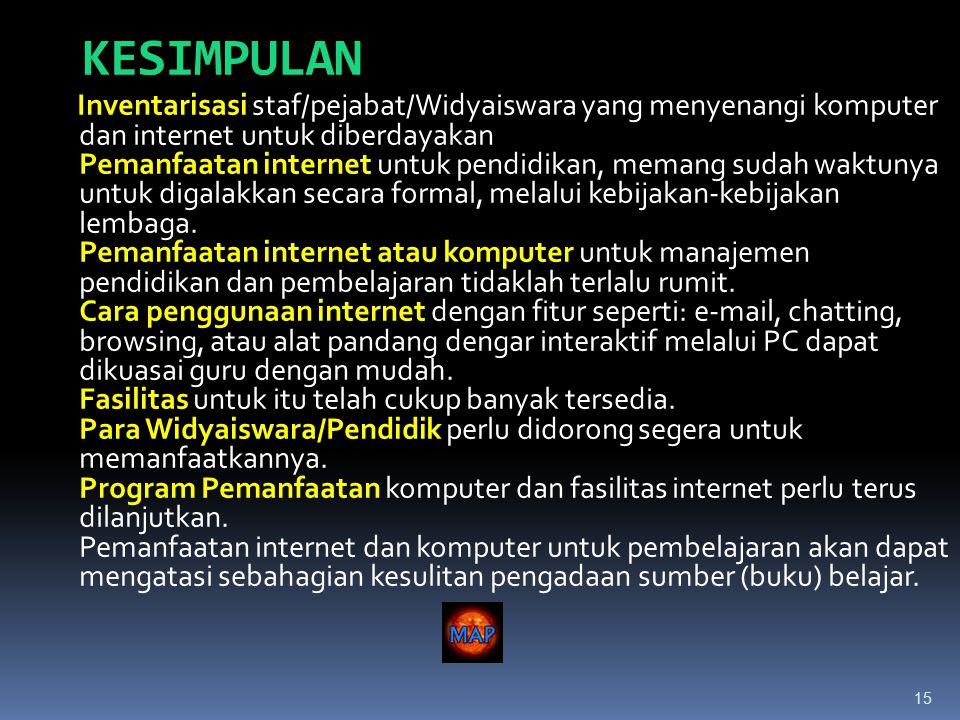15 KESIMPULAN Inventarisasi staf/pejabat/Widyaiswara yang menyenangi komputer dan internet untuk diberdayakan Pemanfaatan internet untuk pendidikan, memang sudah waktunya untuk digalakkan secara formal, melalui kebijakan-kebijakan lembaga.