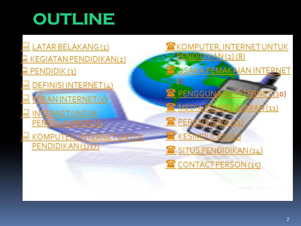 2 OUTLINE   LATAR BELAKANG (1)LATAR BELAKANG (1)  KEGIATAN PENDIDIKAN(2)  PENDIDIK (3)   DEFINISI INTERNET (4)DEFINISI INTERNET (4)   PERAN INTERNET (5)PERAN INTERNET (5)   INTERNET UNTUK PEMBELAJARAN (6)INTERNET UNTUK PEMBELAJARAN (6)  KOMPUTER, INTERNET UNTUK PENDIDIKAN (1) (7)  KOMPUTER, INTERNET UNTUK PENDIDIKAN (2) (8)   USAHA PEMAKAIAN INTERNET (9USAHA PEMAKAIAN INTERNET (   PENGGUNAAN INTERNET (10)PENGGUNAAN INTERNET (1   MEDIA PEMBELAJARAN (11)MEDIA PEMBELAJARAN (11)   PERAN SISWA (12)PERAN SISWA (12)   KESIMPULAN (13)KESIMPULAN (13)   SITUS PENDIDIKAN (14)SITUS PENDIDIKAN (14)   CONTACT PERSON (15)CONTACT PERSON (15)