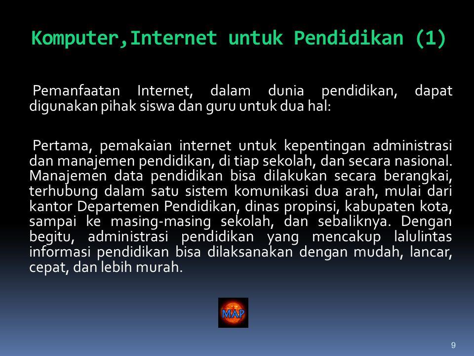 9 Pemanfaatan Internet, dalam dunia pendidikan, dapat digunakan pihak siswa dan guru untuk dua hal: Pertama, pemakaian internet untuk kepentingan administrasi dan manajemen pendidikan, di tiap sekolah, dan secara nasional.