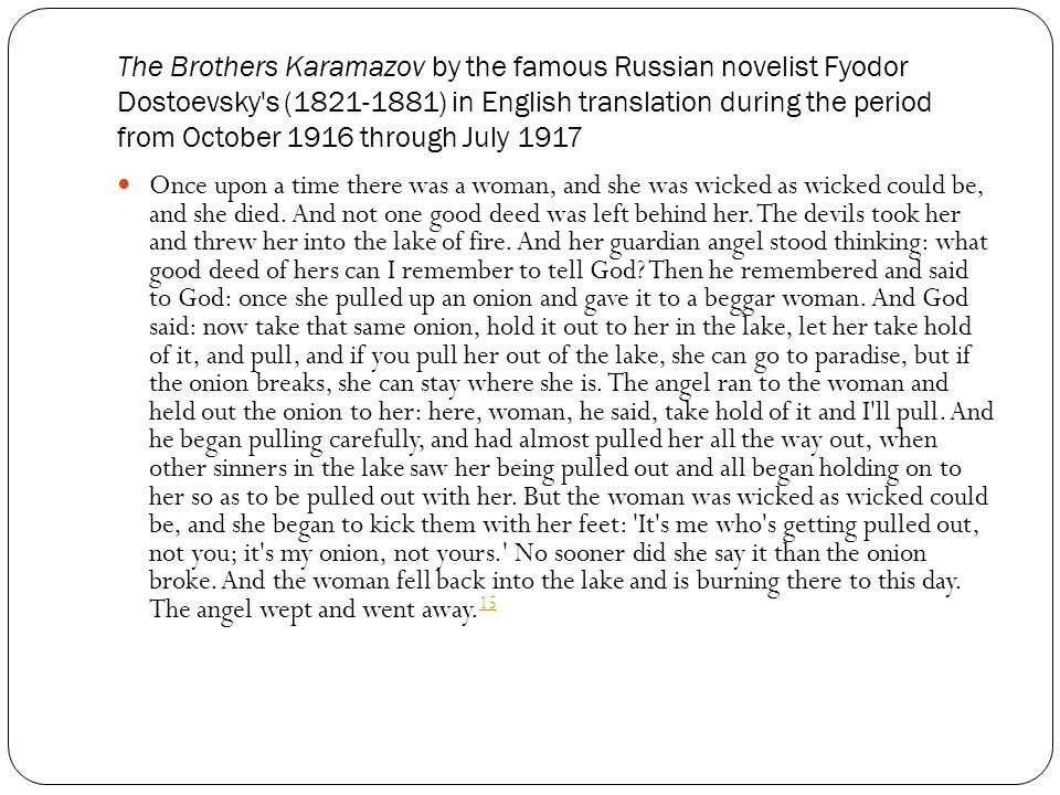 The Brothers Karamazov by the famous Russian novelist Fyodor Dostoevsky s (1821-1881) in English translation during the period from October 1916 through July 1917 Once upon a time there was a woman, and she was wicked as wicked could be, and she died.