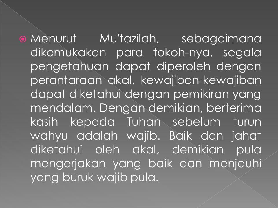  Menurut Mu tazilah, sebagaimana dikemukakan para tokoh-nya, segala pengetahuan dapat diperoleh dengan perantaraan akal, kewajiban-kewajiban dapat diketahui dengan pemikiran yang mendalam.