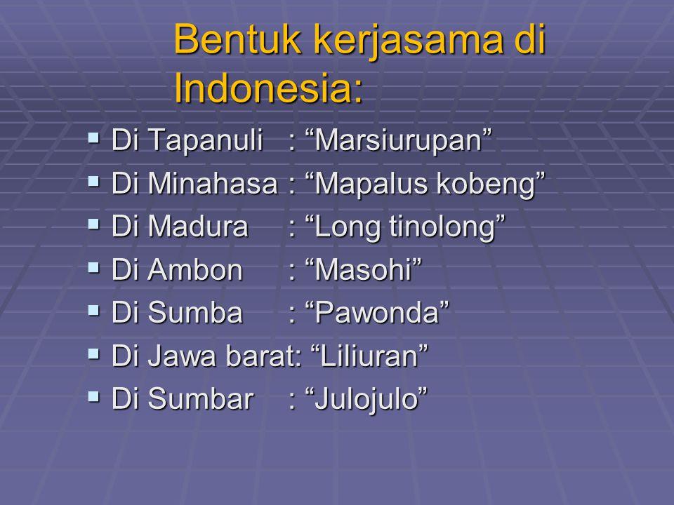 Bentuk kerjasama di Indonesia:  Di Tapanuli: Marsiurupan  Di Minahasa: Mapalus kobeng  Di Madura: Long tinolong  Di Ambon: Masohi  Di Sumba: Pawonda  Di Jawa barat: Liliuran  Di Sumbar: Julojulo