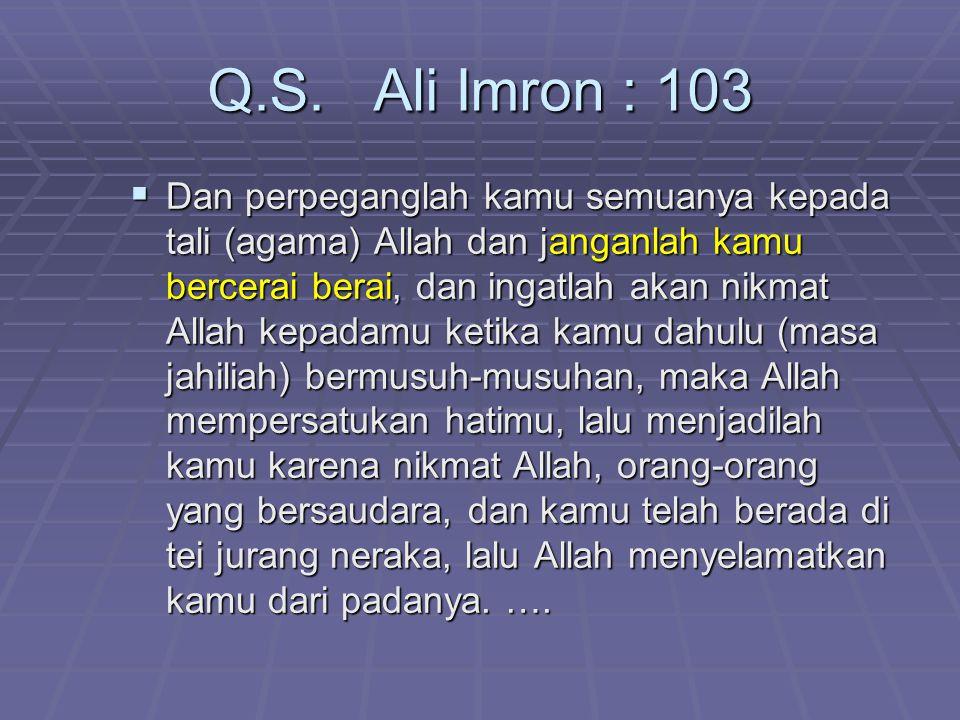 Q.S. Ali Imron : 103  Dan perpeganglah kamu semuanya kepada tali (agama) Allah dan janganlah kamu bercerai berai, dan ingatlah akan nikmat Allah kepa
