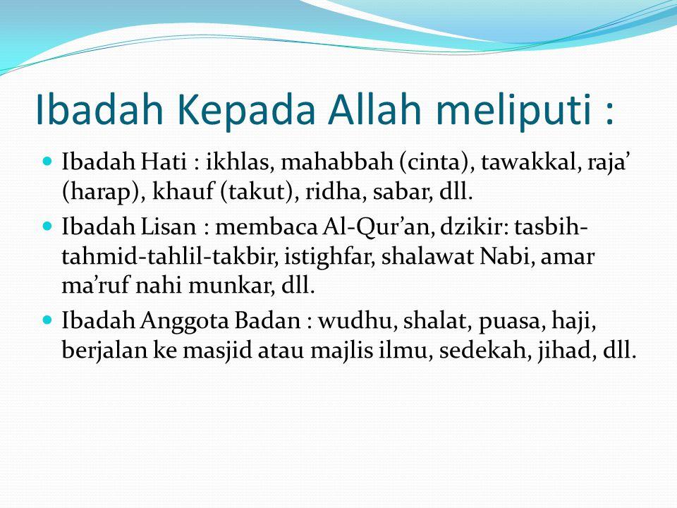 Ibadah Kepada Allah meliputi : Ibadah Hati : ikhlas, mahabbah (cinta), tawakkal, raja' (harap), khauf (takut), ridha, sabar, dll. Ibadah Lisan : memba