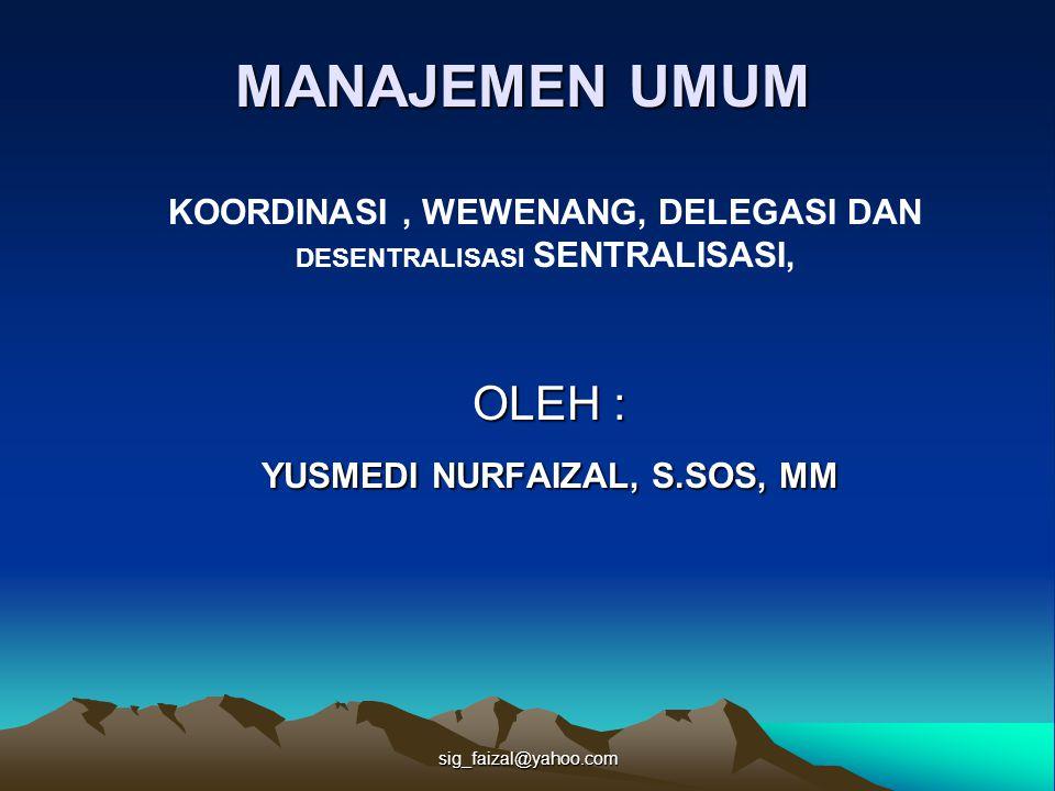 sig_faizal@yahoo.com OLEH : YUSMEDI NURFAIZAL, S.SOS, MM KOORDINASI, WEWENANG, DELEGASI DAN DESENTRALISASI SENTRALISASI, MANAJEMEN UMUM