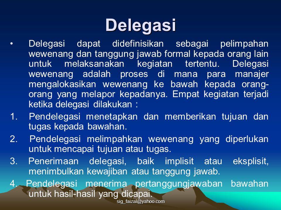 sig_faizal@yahoo.com Delegasi Delegasi dapat didefinisikan sebagai pelimpahan wewenang dan tanggung jawab formal kepada orang lain untuk melaksanakan kegiatan tertentu.